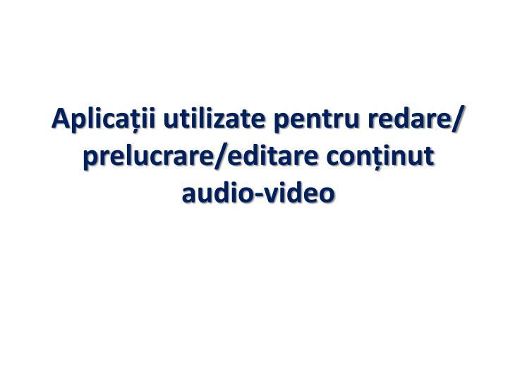 Aplicații utilizate pentru redare/ prelucrare/editare conținut audio-video