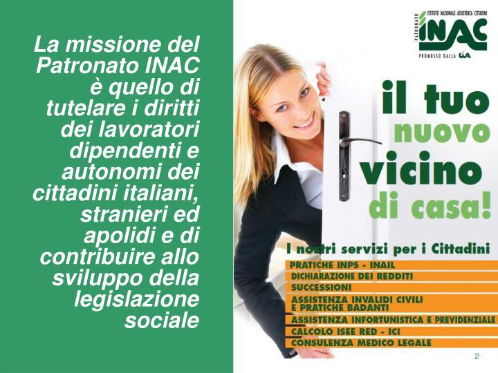 La missione del Patronato INAC è quello di tutelare i diritti dei lavoratori dipendenti e autonomi dei cittadini italiani, stranieri ed apolidi e di contribuire allo sviluppo della legislazione sociale