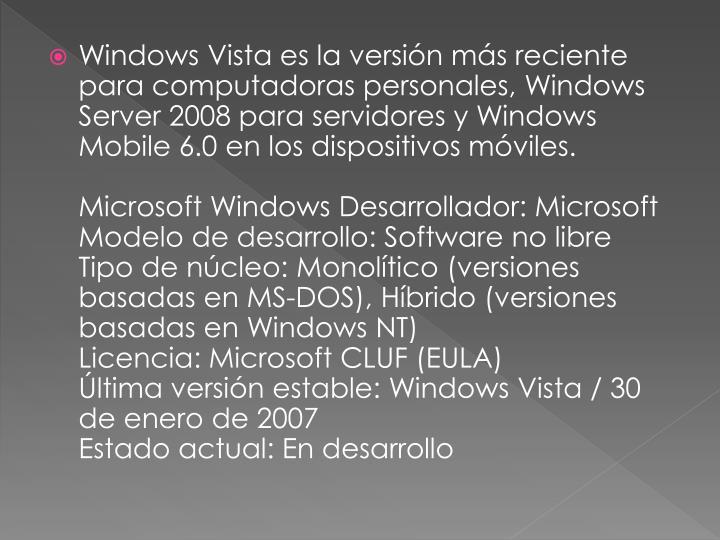 Windows Vista es la versión más reciente para computadoras personales, Windows Server 2008 para servidores y Windows Mobile 6.0 en los dispositivos móviles.