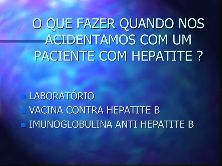 O QUE FAZER QUANDO NOS ACIDENTAMOS COM UM PACIENTE COM HEPATITE ?