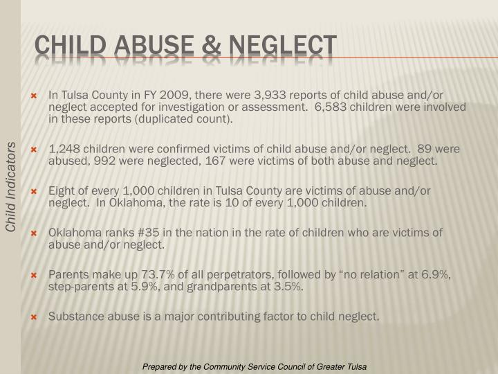 In Tulsa County in FY 2009, there were 3,933 reports of child abuse and/or neglect accepted for investigation or assessment.  6,583 children were involved in these reports (duplicated count).
