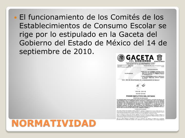 El funcionamiento de los Comités de los Establecimientos de Consumo Escolar se rige por lo estipulado en la Gaceta del Gobierno del Estado de México del 14 de septiembre de 2010.