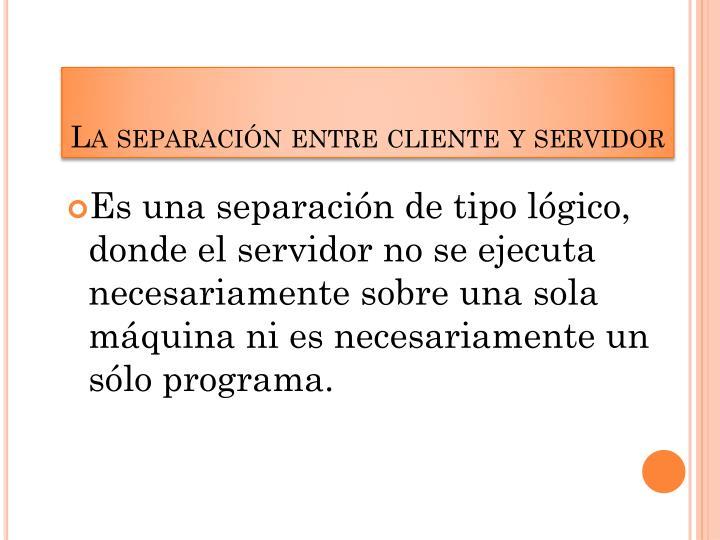 La separación entre cliente y servidor