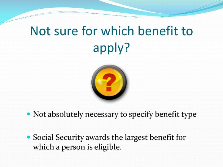 Not sure for which benefit to apply?