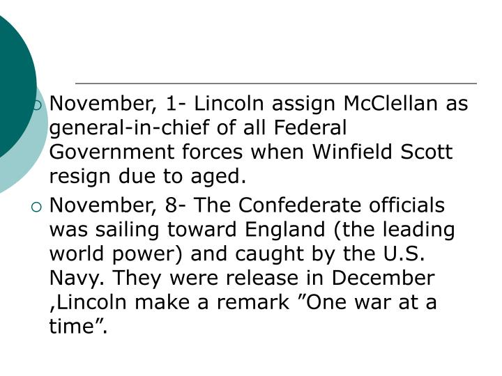 November, 1- Lincoln assign McClellan as general-in-chief of all Federal Government forces when Winfield Scott resign due to aged.