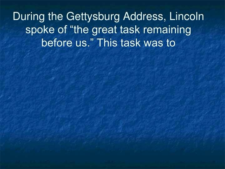 "During the Gettysburg Address, Lincoln spoke of ""the great task remaining before us."" This task was to"