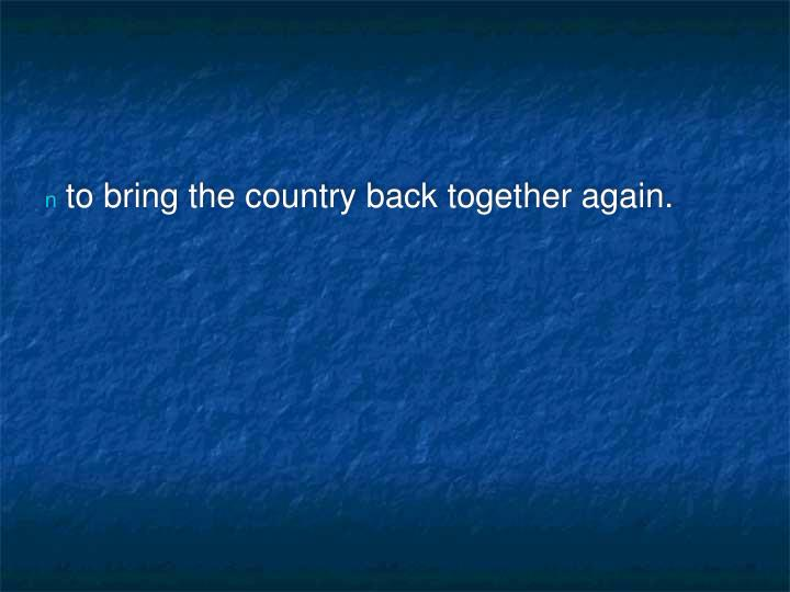 to bring the country back together again.