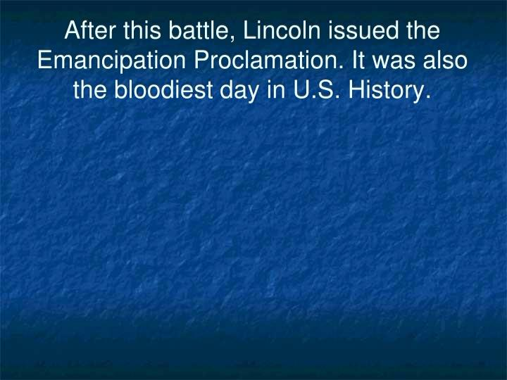 After this battle, Lincoln issued the Emancipation Proclamation. It was also the bloodiest day in U.S. History.