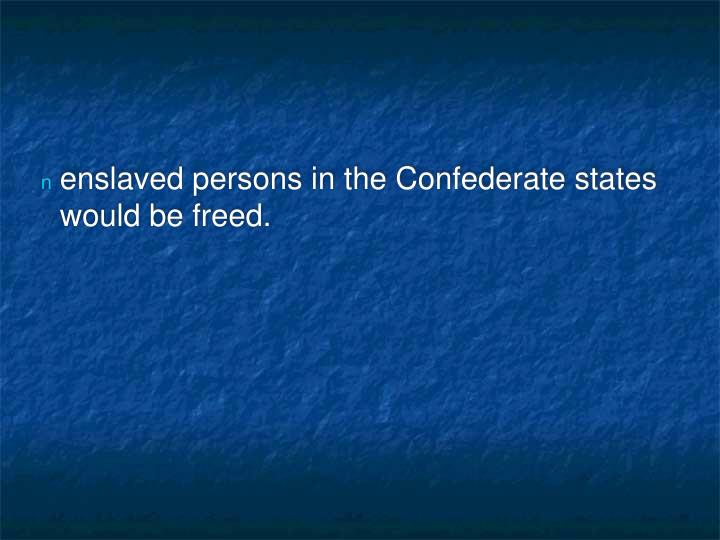 enslaved persons in the Confederate states would be freed.