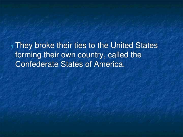 They broke their ties to the United States forming their own country, called the Confederate States ...