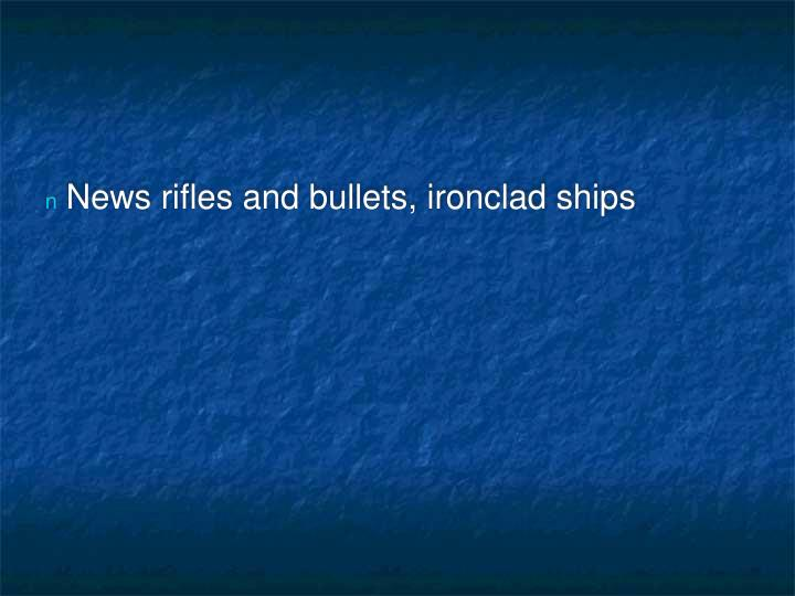 News rifles and bullets, ironclad ships