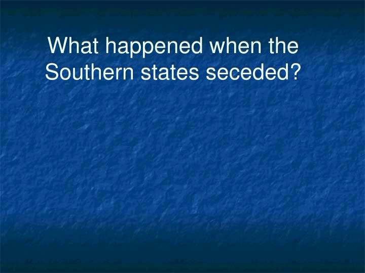 What happened when the southern states seceded