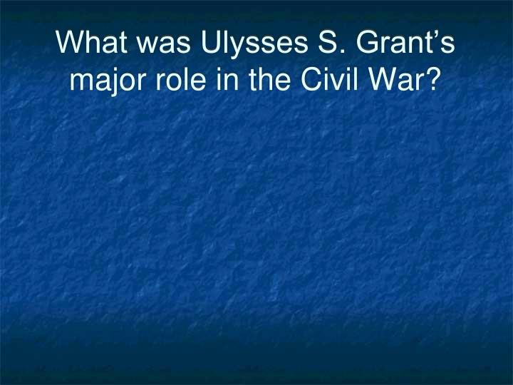 What was Ulysses S. Grant's major role in the Civil War?