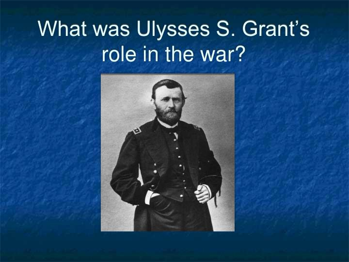 What was Ulysses S. Grant's role in the war?