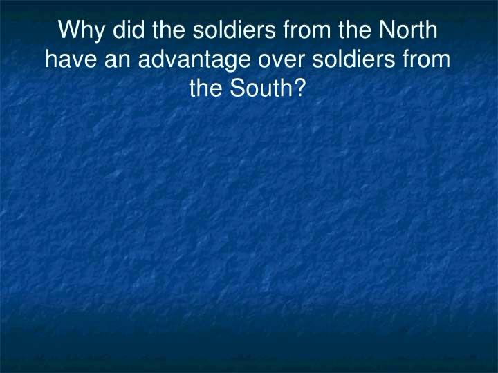 Why did the soldiers from the North have an advantage over soldiers from the South?