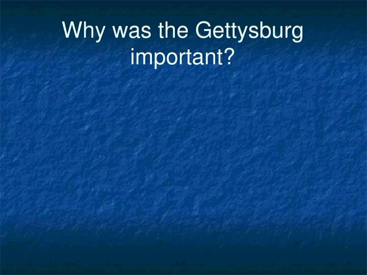 Why was the Gettysburg important?