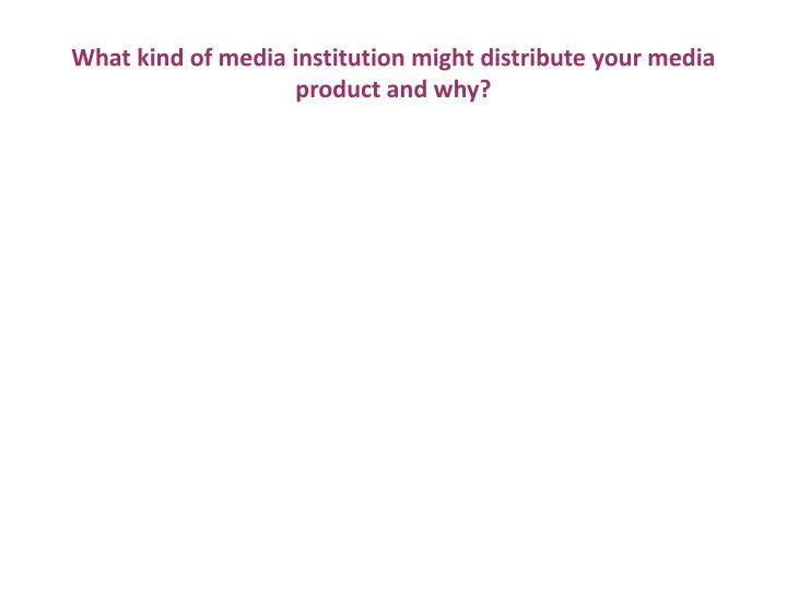 What kind of media institution might distribute your media product and why?