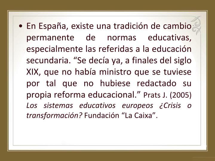 """En España, existe una tradición de cambio permanente de normas educativas, especialmente las referidas a la educación secundaria. """"Se decía ya, a finales del siglo XIX, que no había ministro que se tuviese por tal que no hubiese redactado su propia reforma educacional."""""""