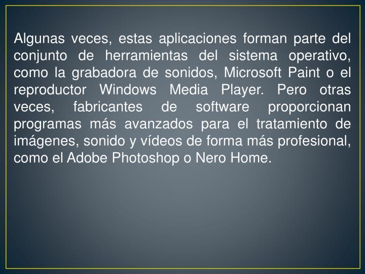 Algunas veces, estas aplicaciones forman parte del conjunto de herramientas del sistema operativo, como la grabadora de sonidos, Microsoft Paint o el reproductor Windows Media Player. Pero otras veces, fabricantes de software proporcionan programas más avanzados para el tratamiento de imágenes, sonido y vídeos de forma más profesional, como el Adobe Photoshop o Nero Home.