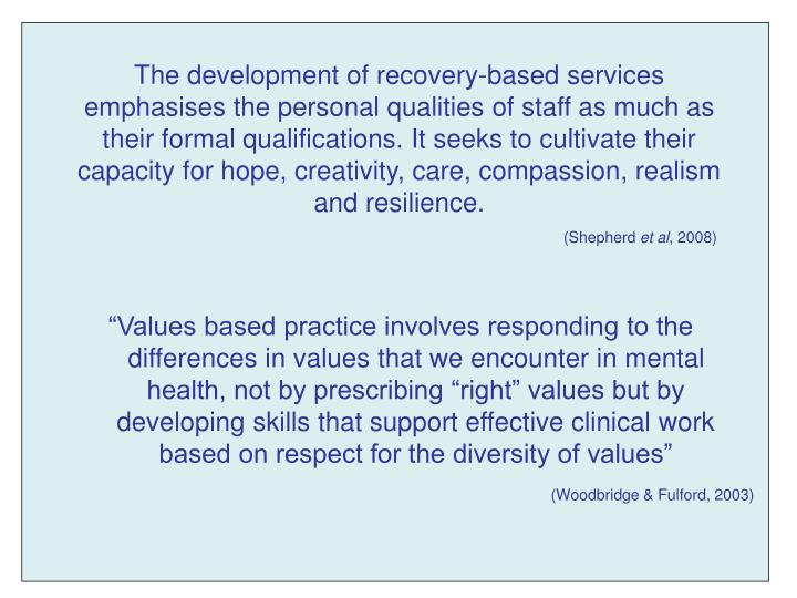 """Values based practice involves responding to the differences in values that we encounter in mental health, not by prescribing ""right"" values but by developing skills that support effective clinical work based on respect for the diversity of values"""