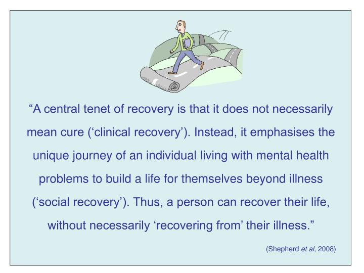 """A central tenet of recovery is that it does not necessarily mean cure ('clinical recovery'). Instead, it emphasises the unique journey of an individual living with mental health problems to build a life for themselves beyond illness ('social recovery'). Thus, a person can recover their life, without necessarily 'recovering from' their illness."""
