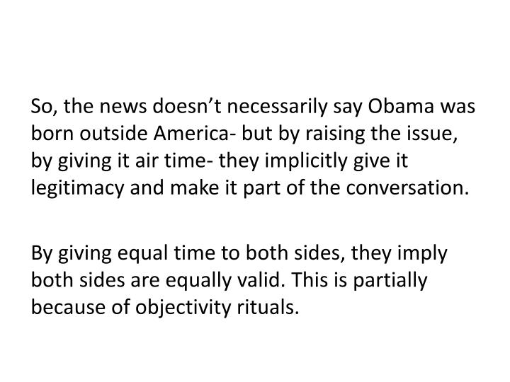 So, the news doesn't necessarily say Obama was born outside America- but by raising the issue, by giving it air time- they implicitly give it legitimacy and make it part of the conversation.