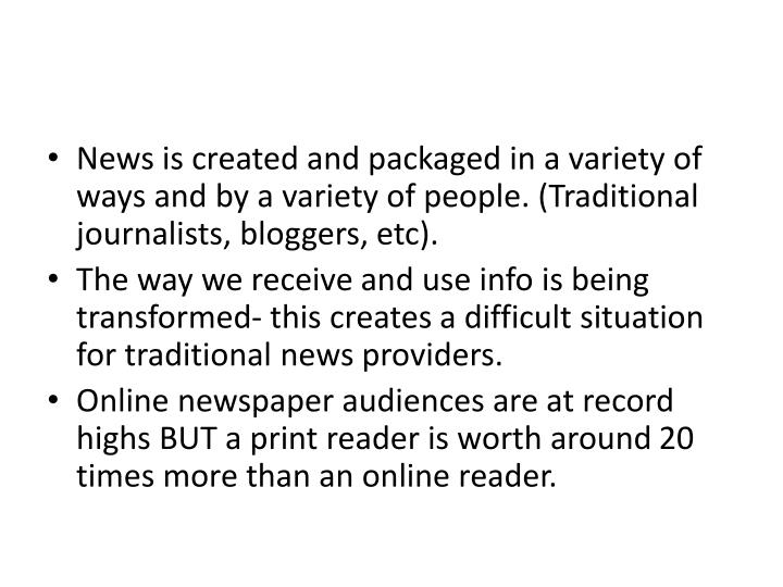 News is created and packaged in a variety of ways and by a variety of people. (Traditional journalists, bloggers,