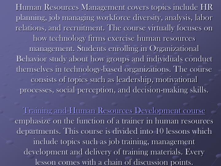 Human Resources Management covers topics include HR planning, job managing workforce diversity, analysis, labor relations, and recruitment. The course virtually focuses on how technology firms exercise human resources management. Students enrolling in Organizational Behavior study about how groups and individuals conduct themselves in technology-based organizations. The course consists of topics such as leadership, motivational processes, social perception, and decision-making skills.