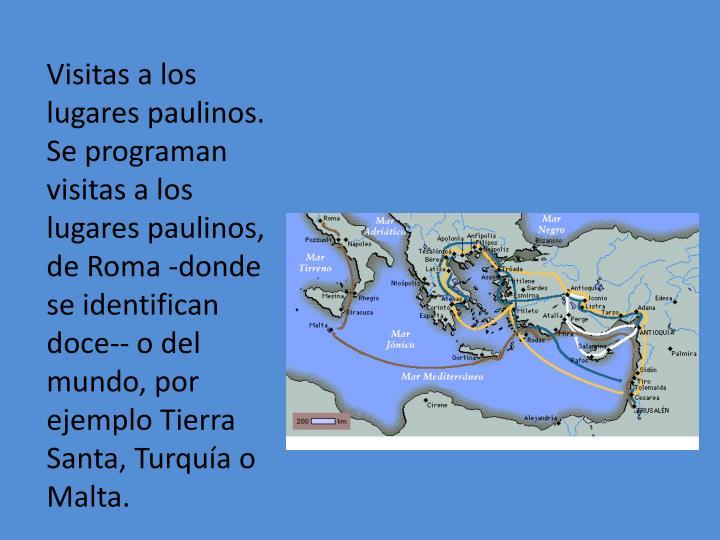 Visitas a los lugares paulinos. Se programan visitas a los lugares paulinos, de Roma -donde se identifican doce-- o del mundo, por ejemplo Tierra Santa, Turquía o Malta.