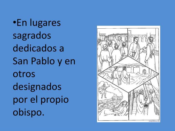 En lugares sagrados dedicados a San Pablo y en otros designados por el propio obispo.
