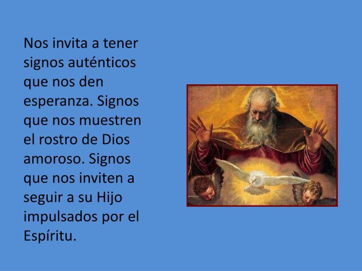 Nos invita a tener signos auténticos que nos den esperanza. Signos que nos muestren el rostro de Dios amoroso. Signos que nos inviten a seguir a su Hijo impulsados por el Espíritu.