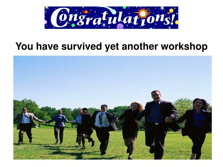 You have survived yet another workshop