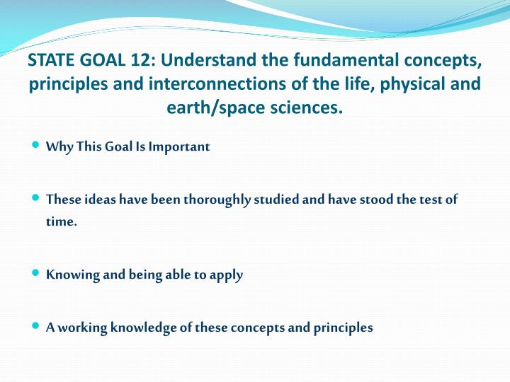 STATE GOAL 12: Understand the fundamental concepts, principles and interconnections of the life, physical and earth/space sciences.