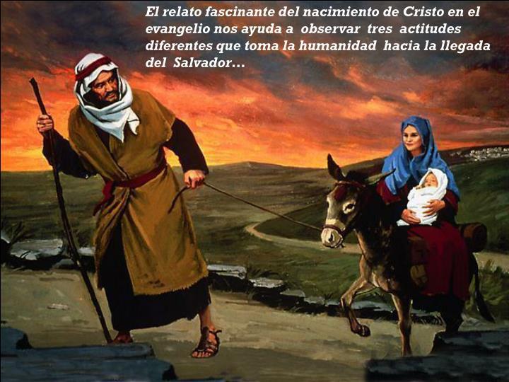 El relato fascinante del nacimiento de Cristo en el evangelio nos ayuda a  observar  tres  actitudes diferentes que toma la humanidad  hacia la llegada del  Salvador…