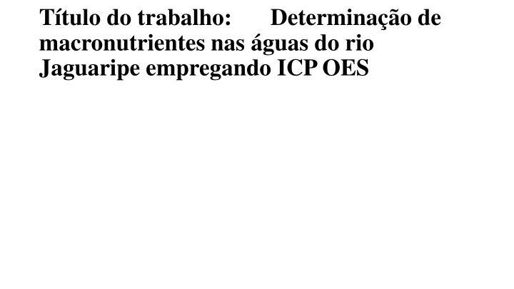 Título do trabalho: Determinação de macronutrientes nas águas do rio Jaguaripe empregando ICP OES