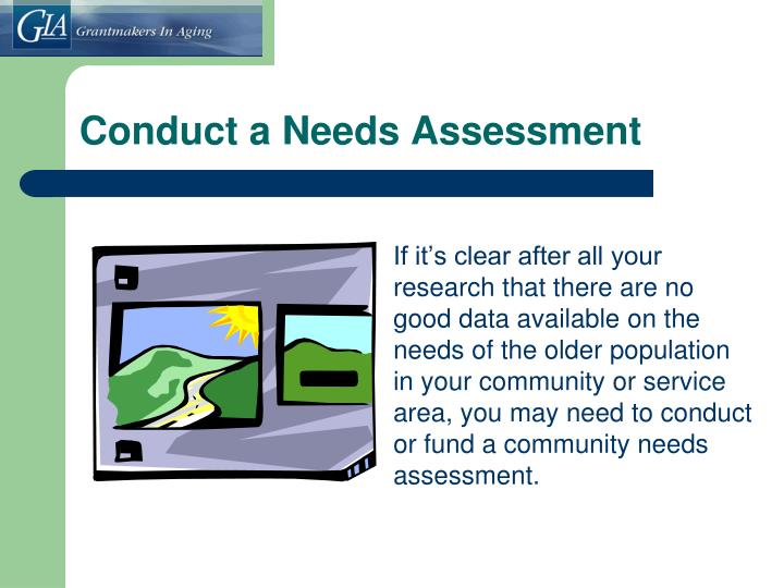 If it's clear after all your research that there are no good data available on the needs of the older population in your community or service area, you may need to conduct or fund a community needs assessment.
