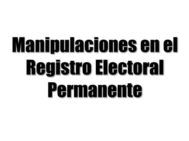 Manipulaciones en el Registro Electoral Permanente