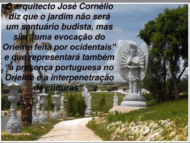 """O arquitecto José Cornélio diz que o jardim não será um santuário budista, mas sim """"uma evocação do Oriente feita por ocidentais"""" e que representará também """"a presença portuguesa no Oriente e a interpenetração de culturas""""."""