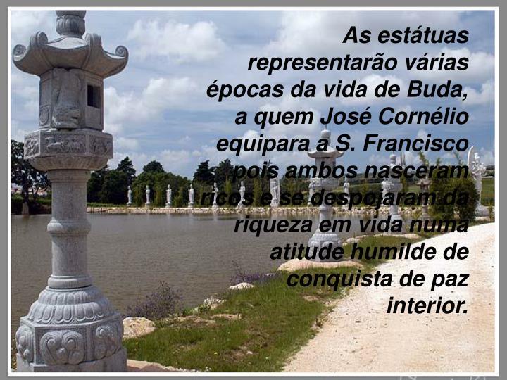As estátuas representarão várias épocas da vida de Buda, a quem José Cornélio equipara a S. Francisco pois ambos nasceram ricos e se despojaram da riqueza em vida numa atitude humilde de conquista de paz interior.