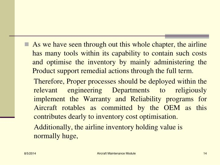 As we have seen through out this whole chapter, the airline has many tools within its capability to contain such costs and optimise the inventory by mainly administering the Product support remedial actions through the full term.