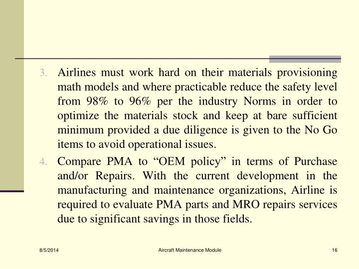 Airlines must work hard on their materials provisioning math models and where practicable reduce the safety level from 98% to 96% per the industry Norms in order to optimize the materials stock and keep at bare sufficient minimum provided a due diligence is given to the No Go items to avoid operational issues.
