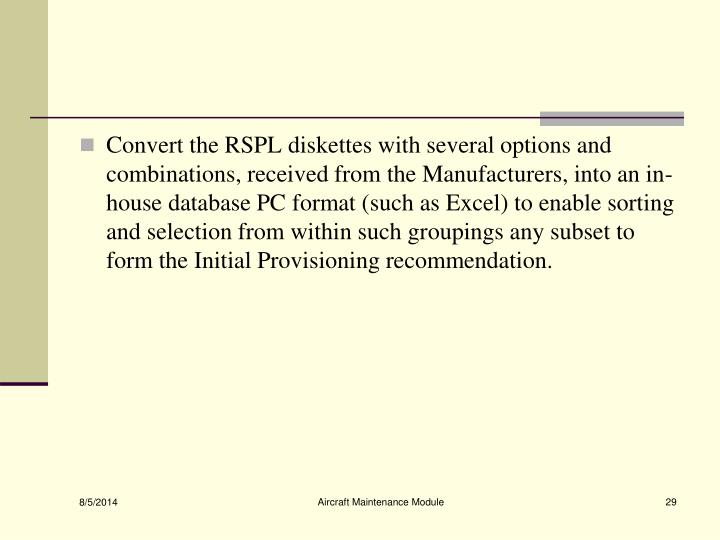 Convert the RSPL diskettes with several options and combinations, received from the Manufacturers, into an in-house database PC format (such as Excel) to enable sorting and selection from within such groupings any subset to form the Initial