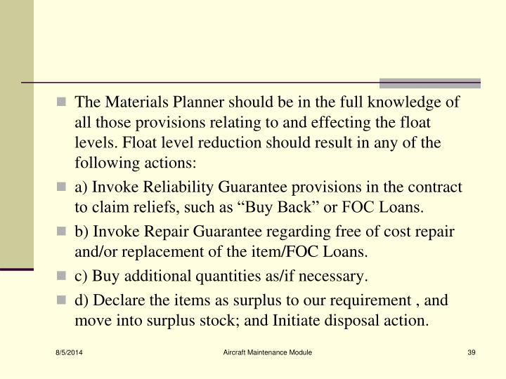The Materials Planner should be in the full knowledge of all those provisions relating to and effecting the float levels. Float level reduction should result in any of the
