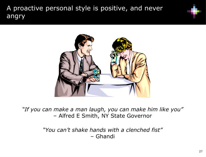 A proactive personal style is positive, and never angry