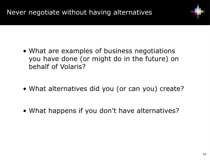 Never negotiate without having alternatives