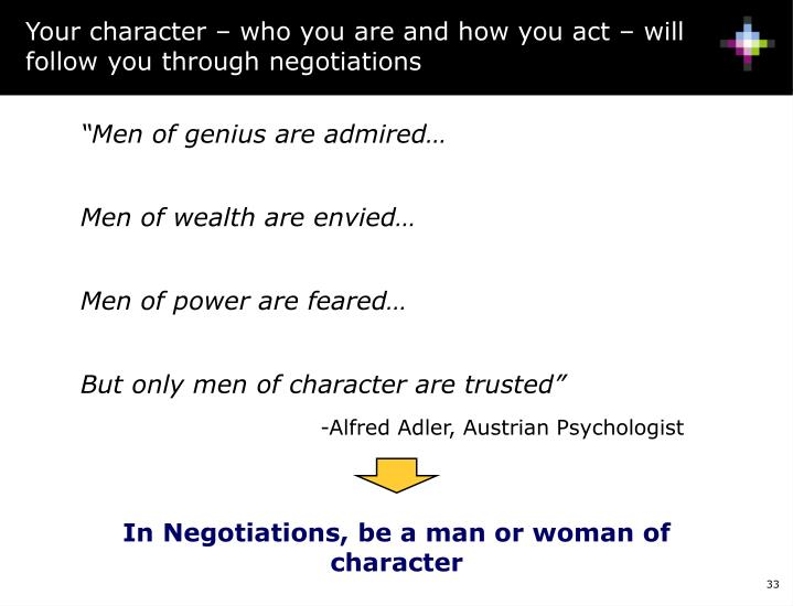Your character – who you are and how you act – will follow you through negotiations