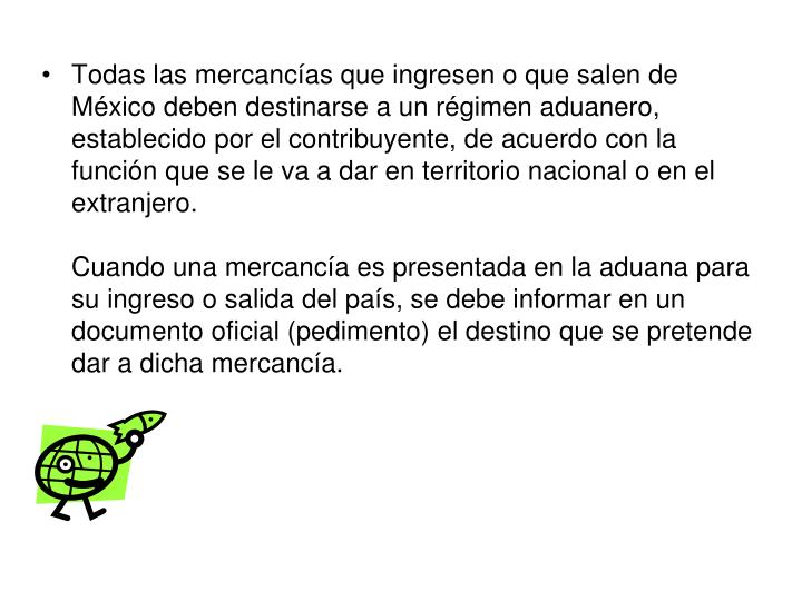 Todas las mercancías que ingresen o que salen de México deben destinarse a un régimen aduanero, establecido por el contribuyente, de acuerdo con la función que se le va a dar en territorio nacional o en el extranjero.