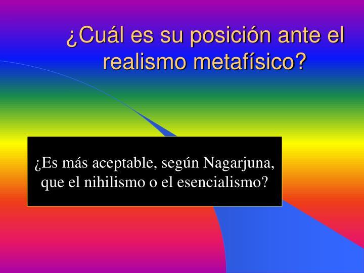 ¿Cuál es su posición ante el realismo metafísico?