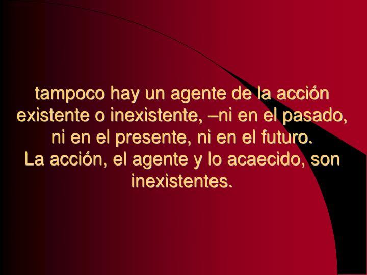 tampoco hay un agente de la acción existente o inexistente, –ni en el pasado, ni en el presente, ni en el futuro.