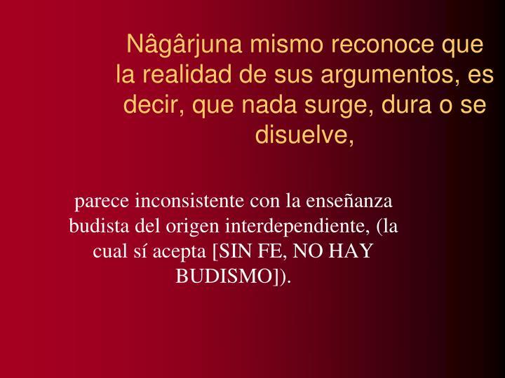 Nâgârjuna mismo reconoce que la realidad de sus argumentos, es decir, que nada surge, dura o se disuelve,